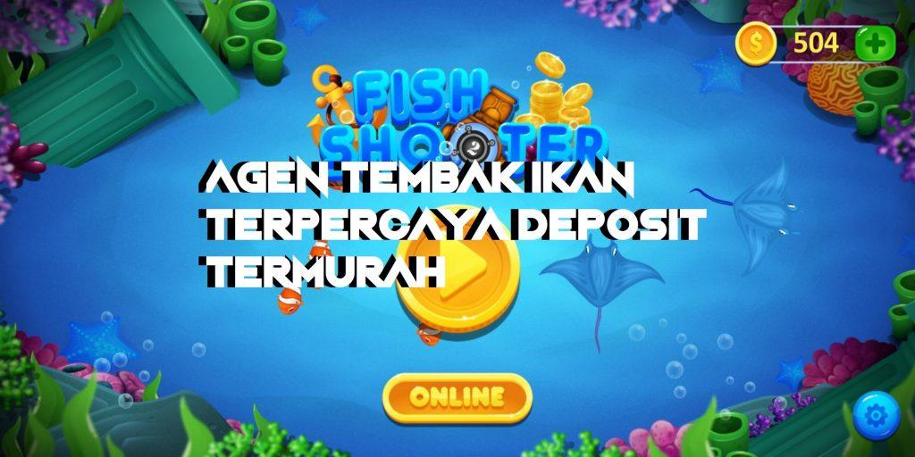 Agen Tembak Ikan Terpercaya Deposit Termurah